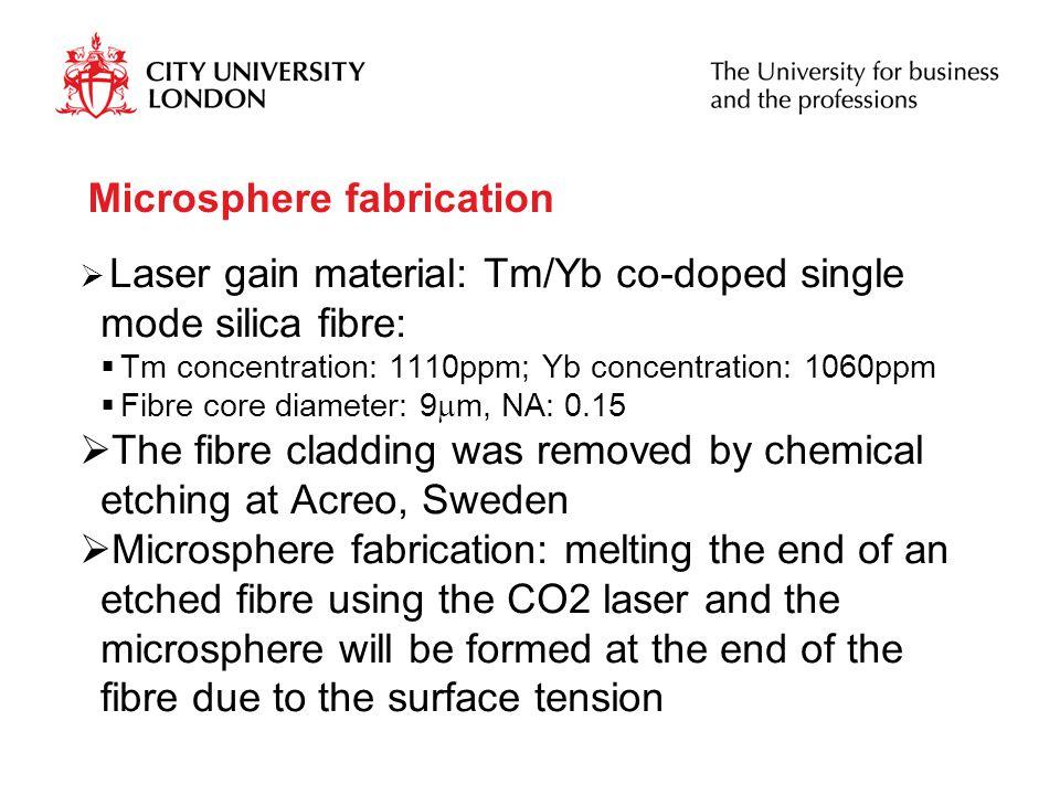Microsphere fabrication  Laser gain material: Tm/Yb co-doped single mode silica fibre:  Tm concentration: 1110ppm; Yb concentration: 1060ppm  Fibre