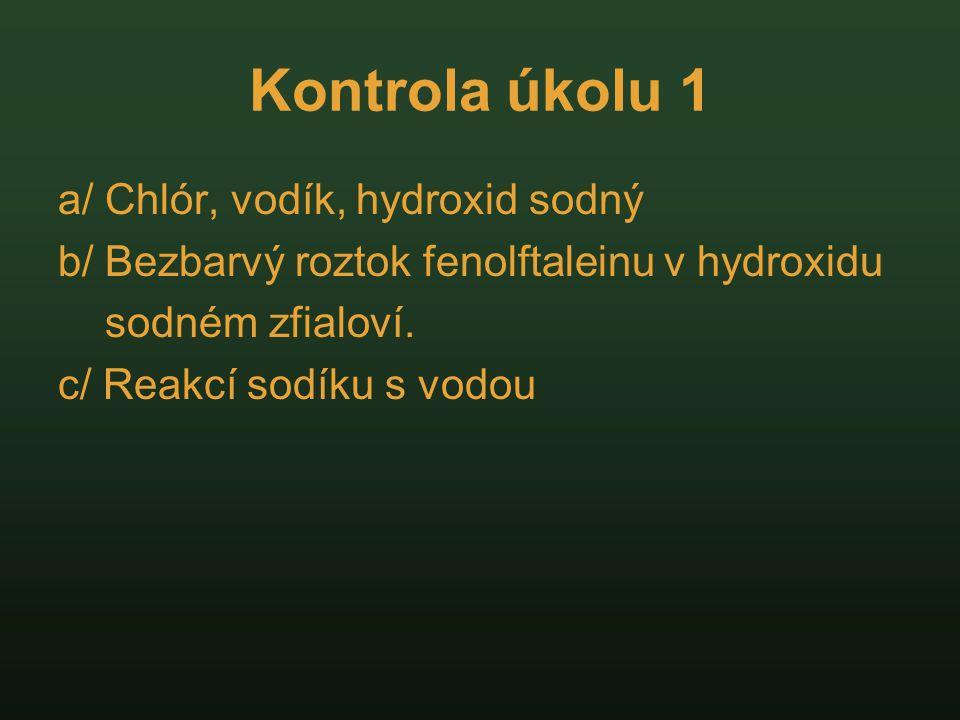 Kontrola úkolu 1 a/ Chlór, vodík, hydroxid sodný b/ Bezbarvý roztok fenolftaleinu v hydroxidu sodném zfialoví. c/ Reakcí sodíku s vodou