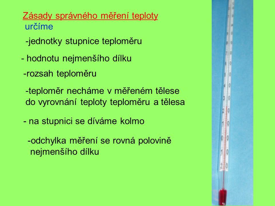 Zásady správného měření teploty -jednotky stupnice teploměru určíme - hodnotu nejmenšího dílku -rozsah teploměru -teploměr necháme v měřeném tělese do