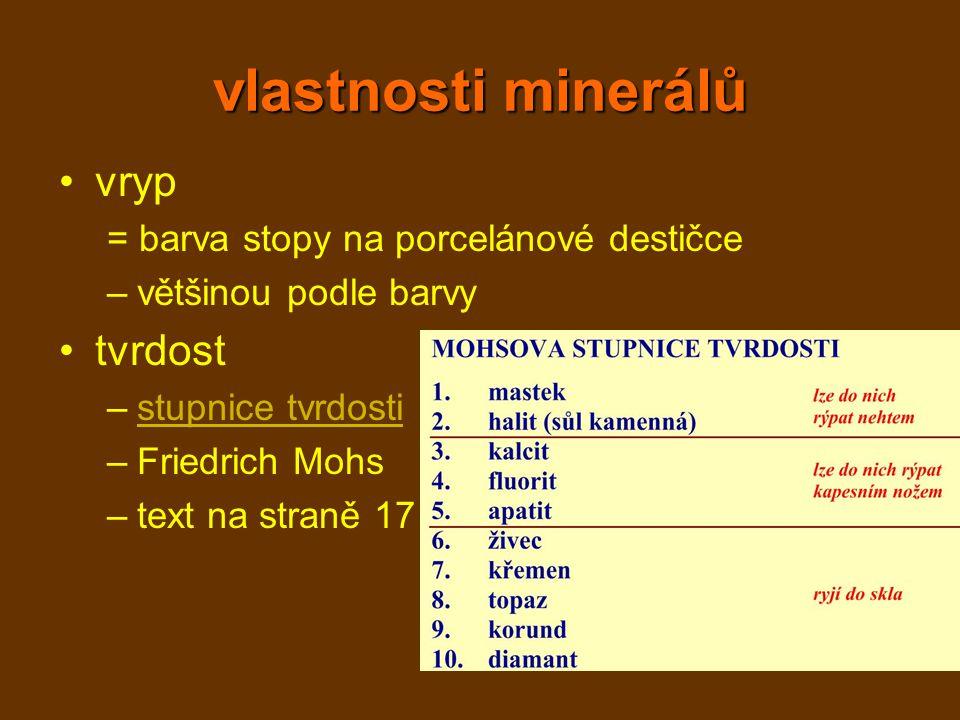 vlastnosti minerálů vryp = barva stopy na porcelánové destičce –většinou podle barvy tvrdost –stupnice tvrdostistupnice tvrdosti –Friedrich Mohs –text