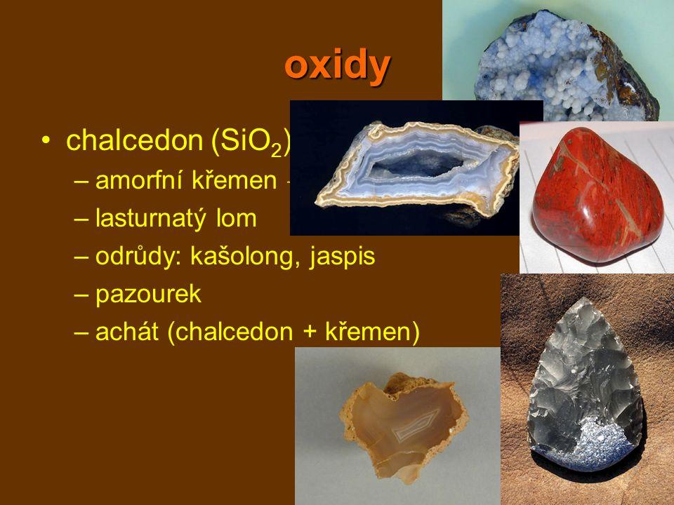oxidy chalcedon (SiO 2 ) –amorfní křemen → krápníčky –lasturnatý lom –odrůdy: kašolong, jaspis –pazourek –achát (chalcedon + křemen)