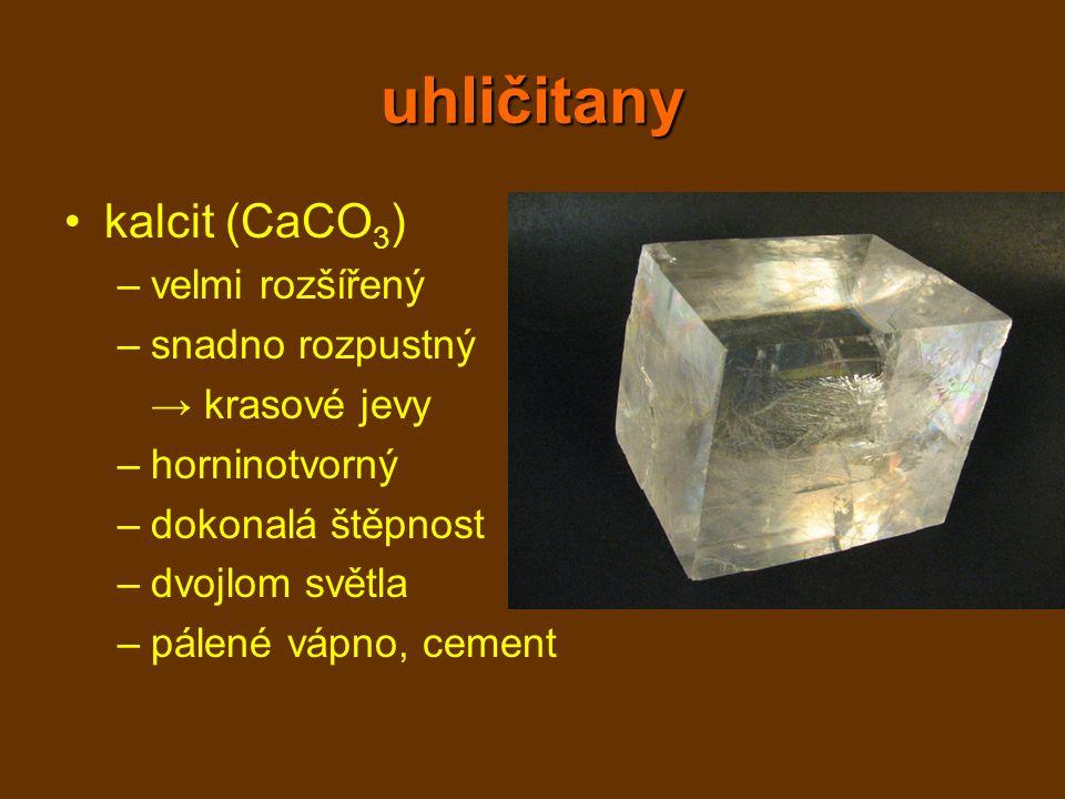 uhličitany kalcit (CaCO 3 ) –velmi rozšířený –snadno rozpustný → krasové jevy –horninotvorný –dokonalá štěpnost –dvojlom světla –pálené vápno, cement