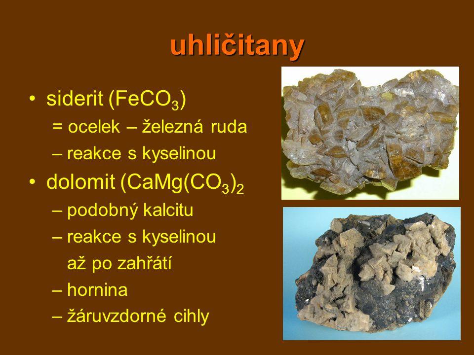 uhličitany siderit (FeCO 3 ) = ocelek – železná ruda –reakce s kyselinou dolomit (CaMg(CO 3 ) 2 –podobný kalcitu –reakce s kyselinou až po zahřátí –ho