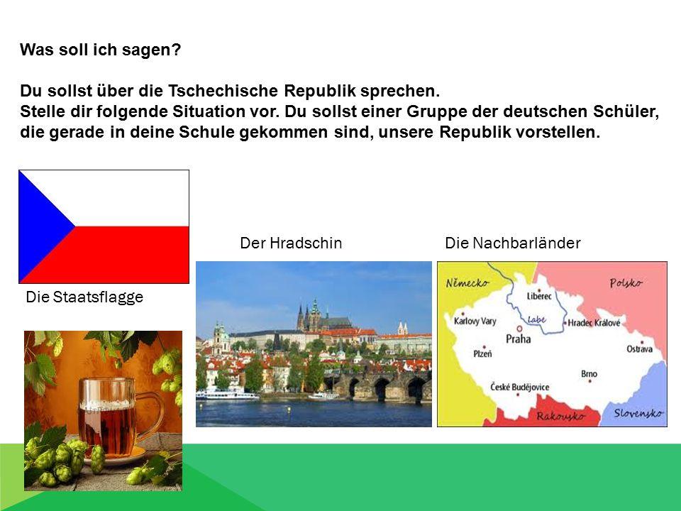 Was soll ich sagen? Du sollst über die Tschechische Republik sprechen. Stelle dir folgende Situation vor. Du sollst einer Gruppe der deutschen Schüler