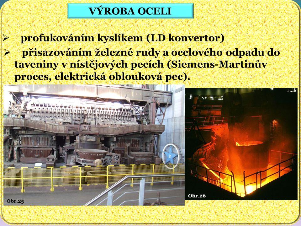 Obr.26 Obr.25 VÝROBA OCELI  profukováním kyslíkem (LD konvertor)  přisazováním železné rudy a ocelového odpadu do taveniny v nístějových pecích (Sie