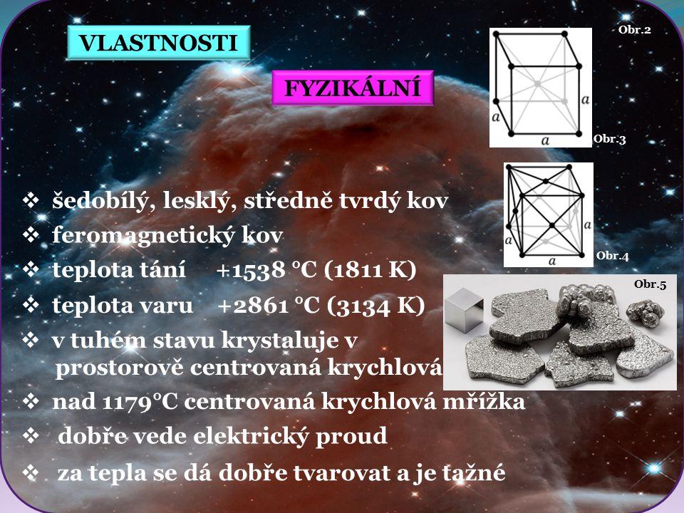 Obr.5 Obr.4 Obr.3 VLASTNOSTI FYZIKÁLNÍ  šedobílý, lesklý, středně tvrdý kov  feromagnetický kov  nad 1179°C centrovaná krychlová mřížka Obr.2  tep