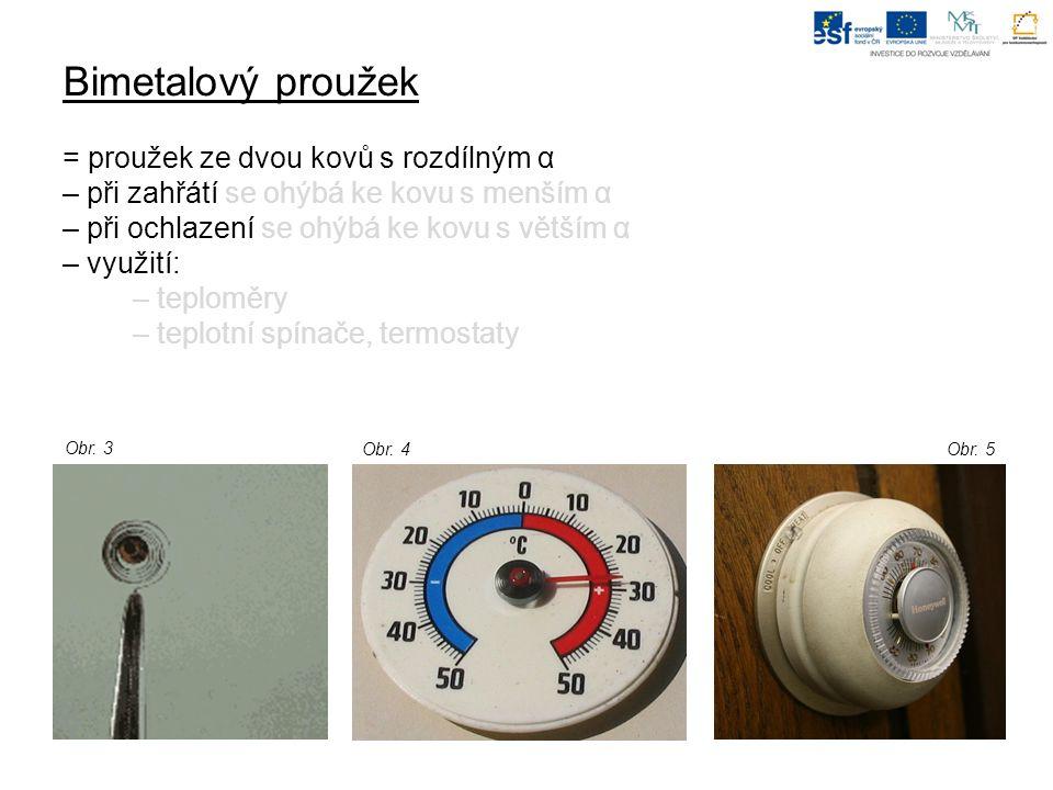 Bimetalový proužek = proužek ze dvou kovů s rozdílným α – při zahřátí se ohýbá ke kovu s menším α – při ochlazení se ohýbá ke kovu s větším α – využití: – teploměry – teplotní spínače, termostaty Obr.
