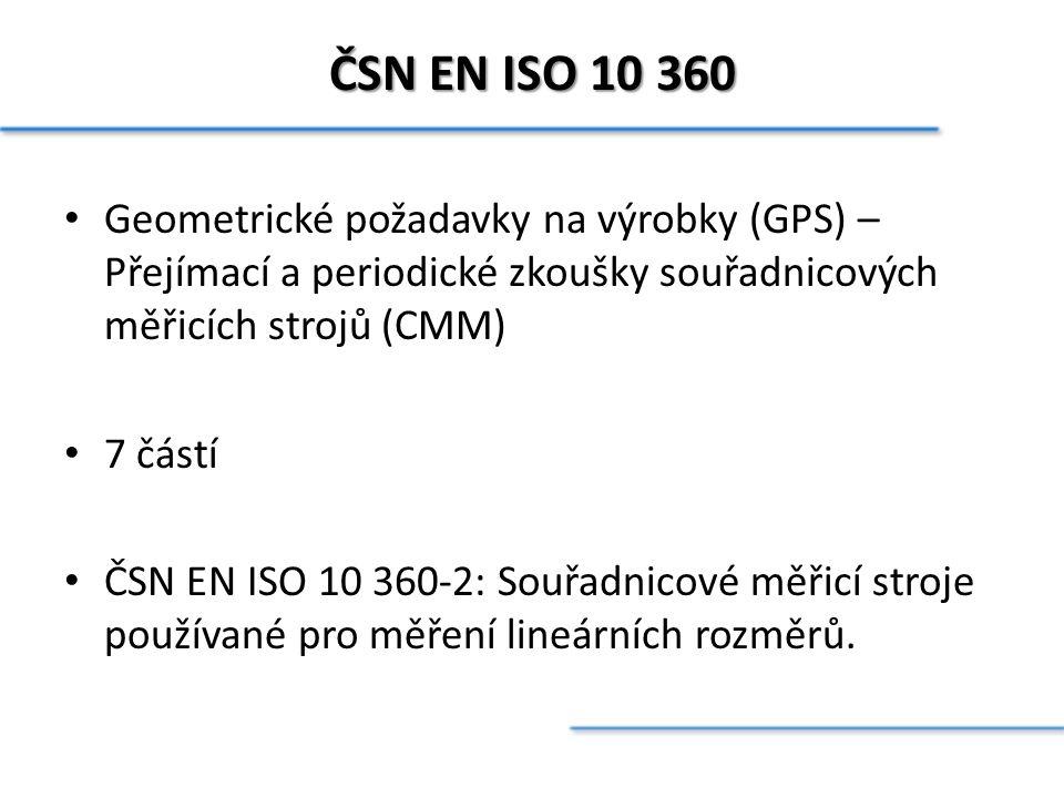 ČSN EN ISO 10 360 Geometrické požadavky na výrobky (GPS) – Přejímací a periodické zkoušky souřadnicových měřicích strojů (CMM) 7 částí ČSN EN ISO 10 3