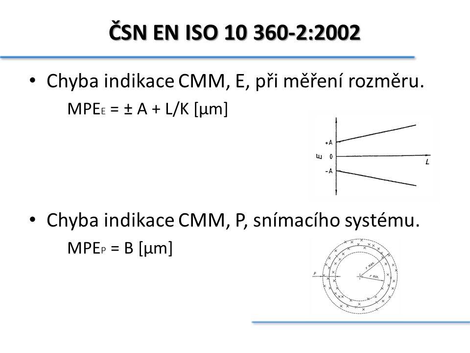 ČSN EN ISO 10 360-2:2002 Chyba indikace CMM, E, při měření rozměru. MPE E = ± A + L/K [µm] Chyba indikace CMM, P, snímacího systému. MPE P = B [µm]