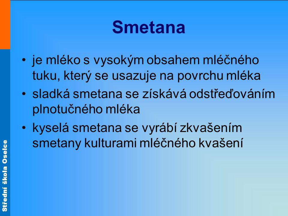 Střední škola Oselce Smetana je mléko s vysokým obsahem mléčného tuku, který se usazuje na povrchu mléka sladká smetana se získává odstřeďováním plnotučného mléka kyselá smetana se vyrábí zkvašením smetany kulturami mléčného kvašení