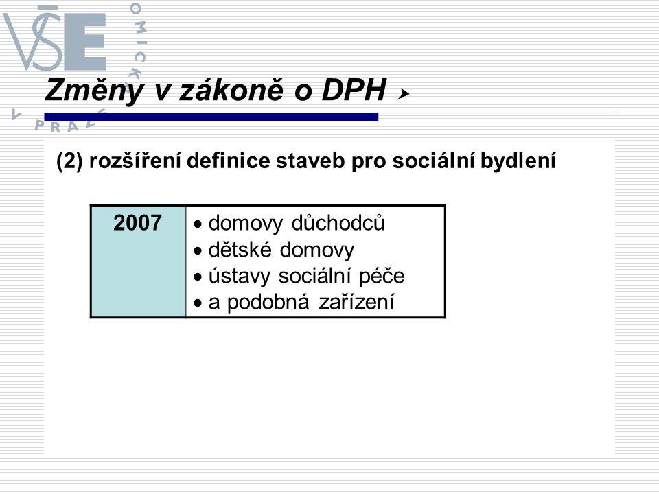 Změny v zákoně o DPH  (2) rozšíření definice staveb pro sociální bydlení 2007  domovy důchodců  dětské domovy  ústavy sociální péče  a podobná za