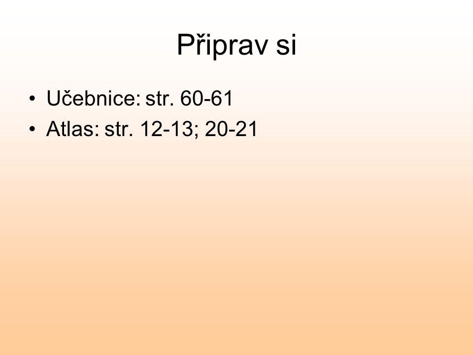 Připrav si Učebnice: str. 60-61 Atlas: str. 12-13; 20-21