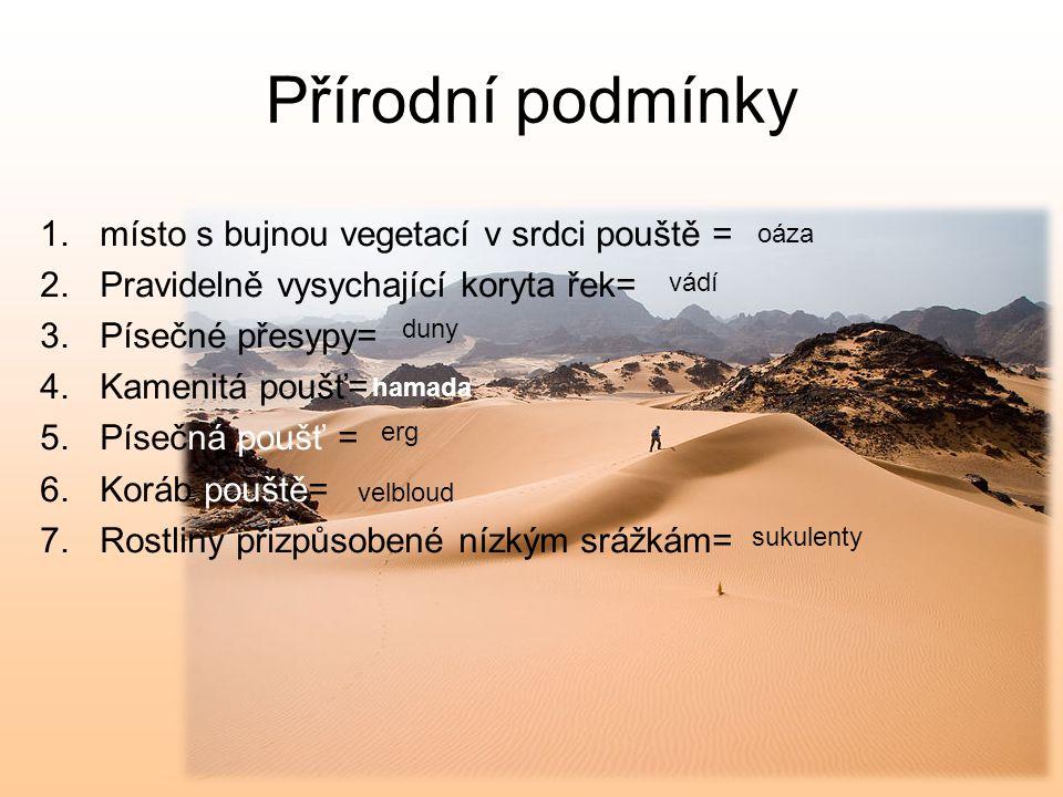 Přírodní podmínky 1.místo s bujnou vegetací v srdci pouště = 2.Pravidelně vysychající koryta řek= 3.Písečné přesypy= 4.Kamenitá poušť= 5.Písečná poušť = 6.Koráb pouště= 7.Rostliny přizpůsobené nízkým srážkám= oáza vádí duny hamada erg velbloud sukulenty