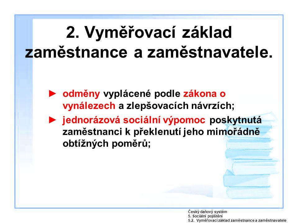 2. Vyměřovací základ zaměstnance a zaměstnavatele. ►odměny vyplácené podle zákona o vynálezech a zlepšovacích návrzích; ►jednorázová sociální výpomoc