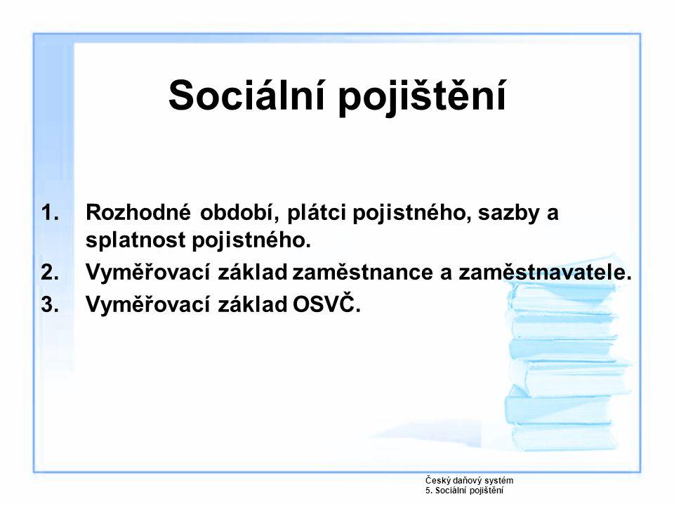 Sociální pojištění 1.Rozhodné období, plátci pojistného, sazby a splatnost pojistného. 2.Vyměřovací základ zaměstnance a zaměstnavatele. 3.Vyměřovací