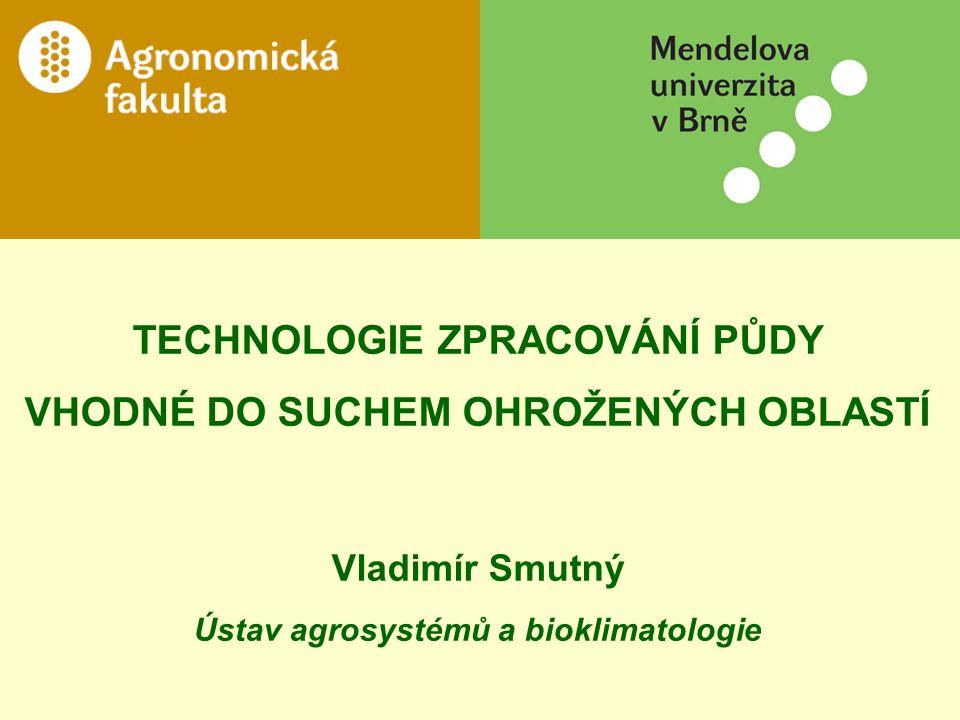 TECHNOLOGIE ZPRACOVÁNÍ PŮDY VHODNÉ DO SUCHEM OHROŽENÝCH OBLASTÍ Vladimír Smutný Ústav agrosystémů a bioklimatologie