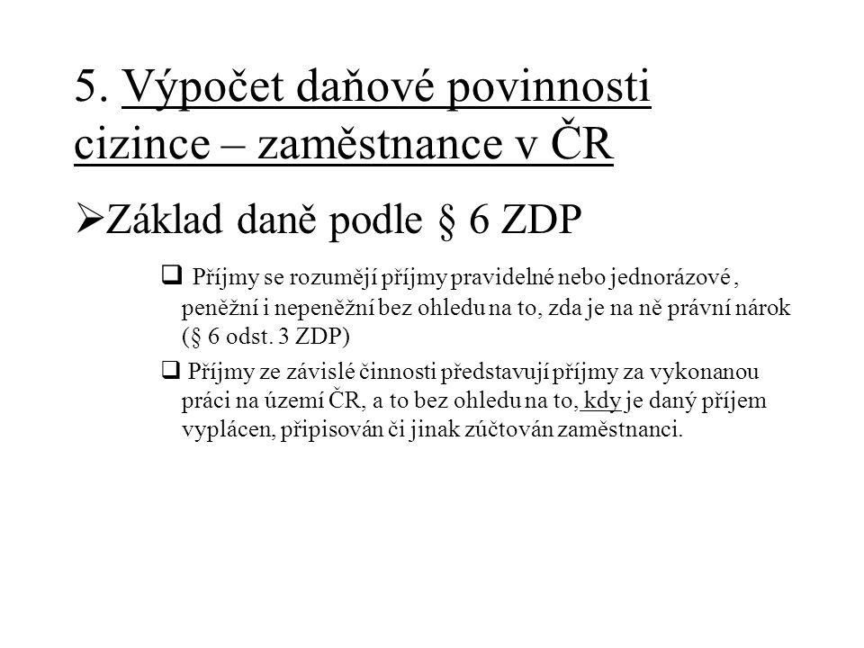 5. Výpočet daňové povinnosti cizince – zaměstnance v ČR  Základ daně podle § 6 ZDP  Příjmy se rozumějí příjmy pravidelné nebo jednorázové, peněžní i