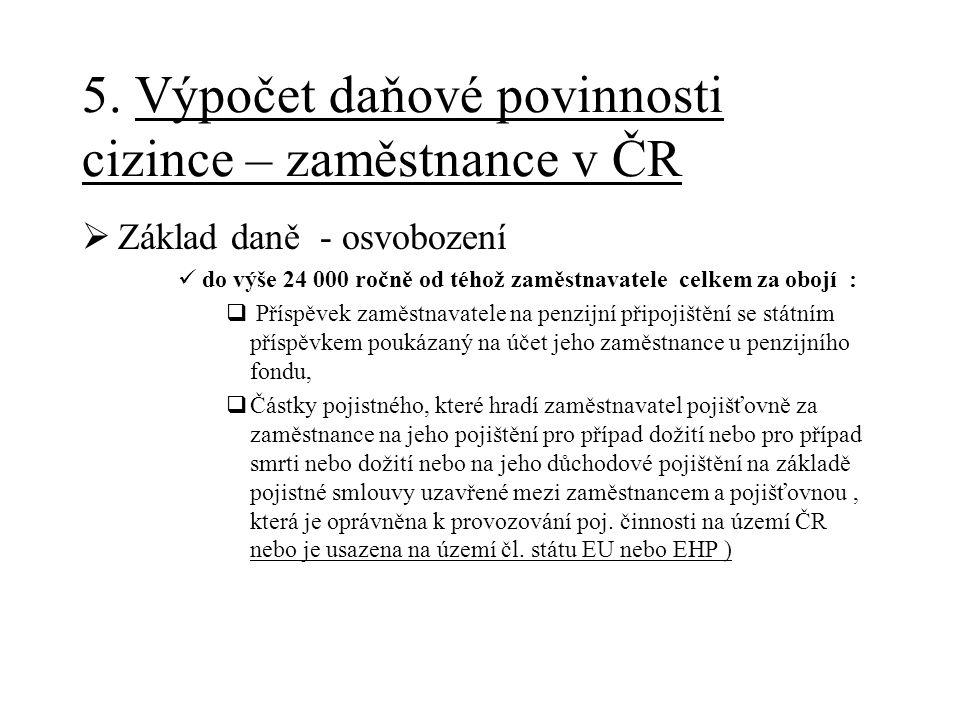 5. Výpočet daňové povinnosti cizince – zaměstnance v ČR  Základ daně - osvobození do výše 24 000 ročně od téhož zaměstnavatele celkem za obojí :  Př