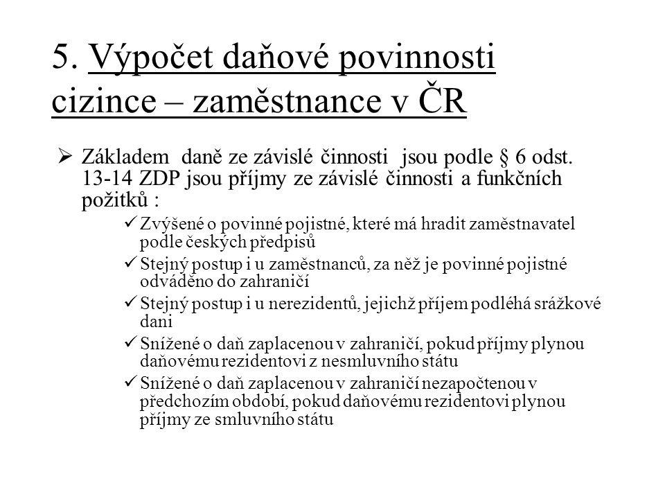 5. Výpočet daňové povinnosti cizince – zaměstnance v ČR  Základem daně ze závislé činnosti jsou podle § 6 odst. 13-14 ZDP jsou příjmy ze závislé činn