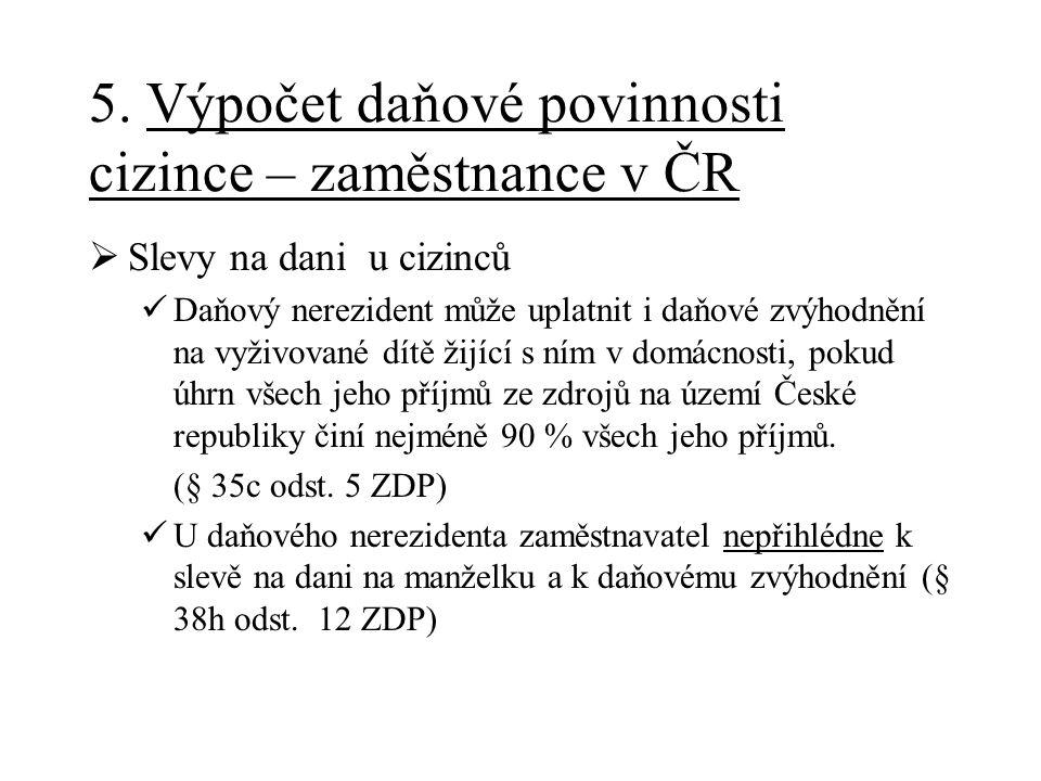 5. Výpočet daňové povinnosti cizince – zaměstnance v ČR  Slevy na dani u cizinců Daňový nerezident může uplatnit i daňové zvýhodnění na vyživované dí