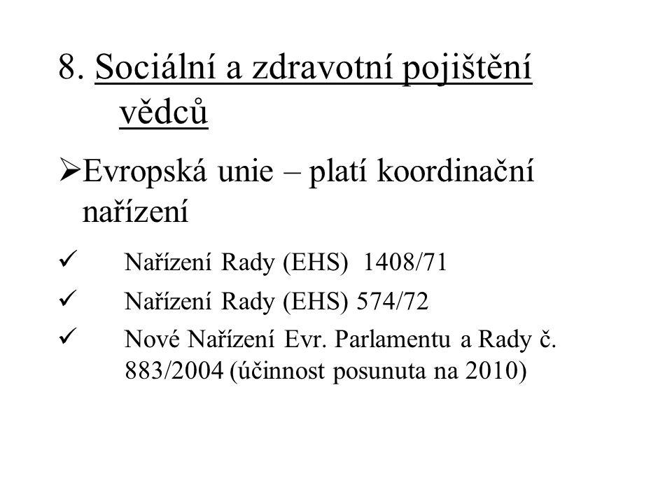 8. Sociální a zdravotní pojištění vědců  Evropská unie – platí koordinační nařízení Nařízení Rady (EHS) 1408/71 Nařízení Rady (EHS) 574/72 Nové Naříz