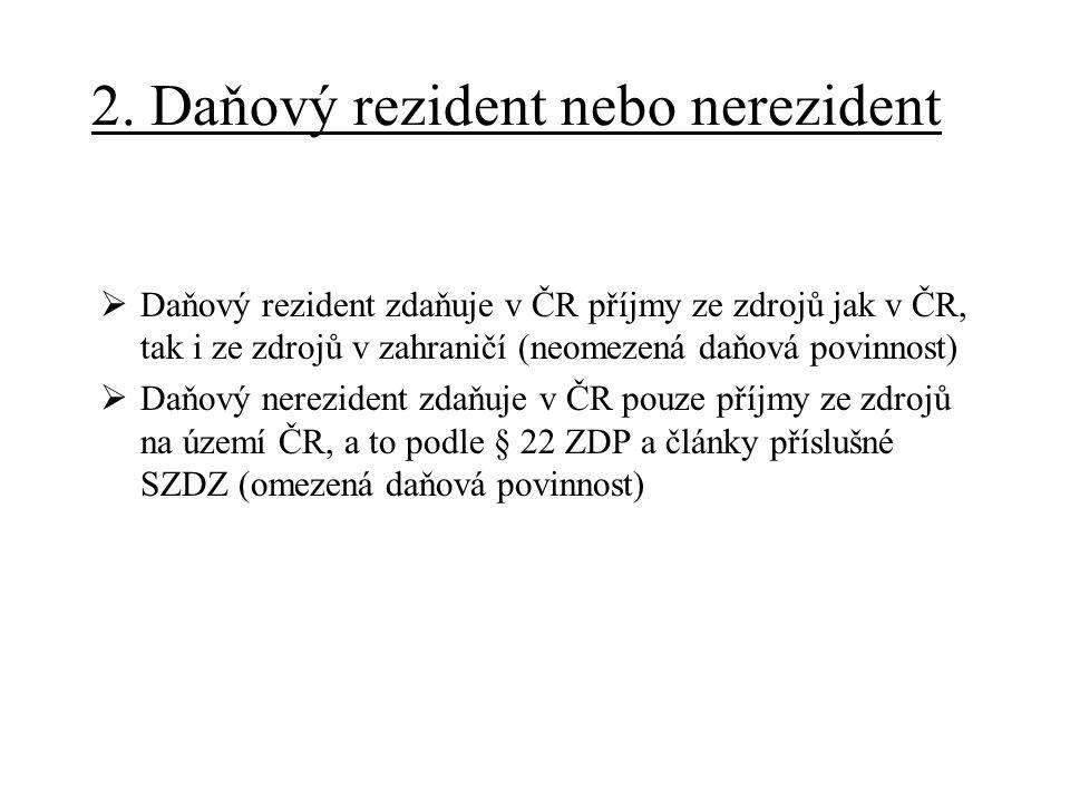 2. Daňový rezident nebo nerezident  Daňový rezident zdaňuje v ČR příjmy ze zdrojů jak v ČR, tak i ze zdrojů v zahraničí (neomezená daňová povinnost)