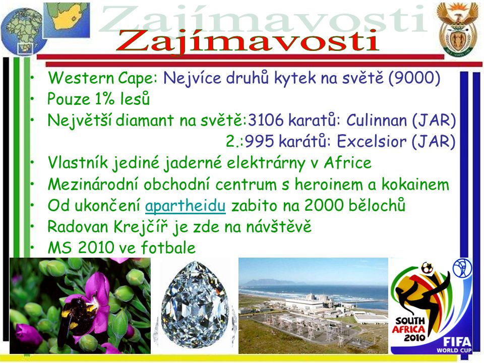 Western Cape: Nejvíce druhů kytek na světě (9000) Pouze 1% lesů Největší diamant na světě:3106 karatů: Culinnan (JAR) 2.:995 karátů: Excelsior (JAR) V