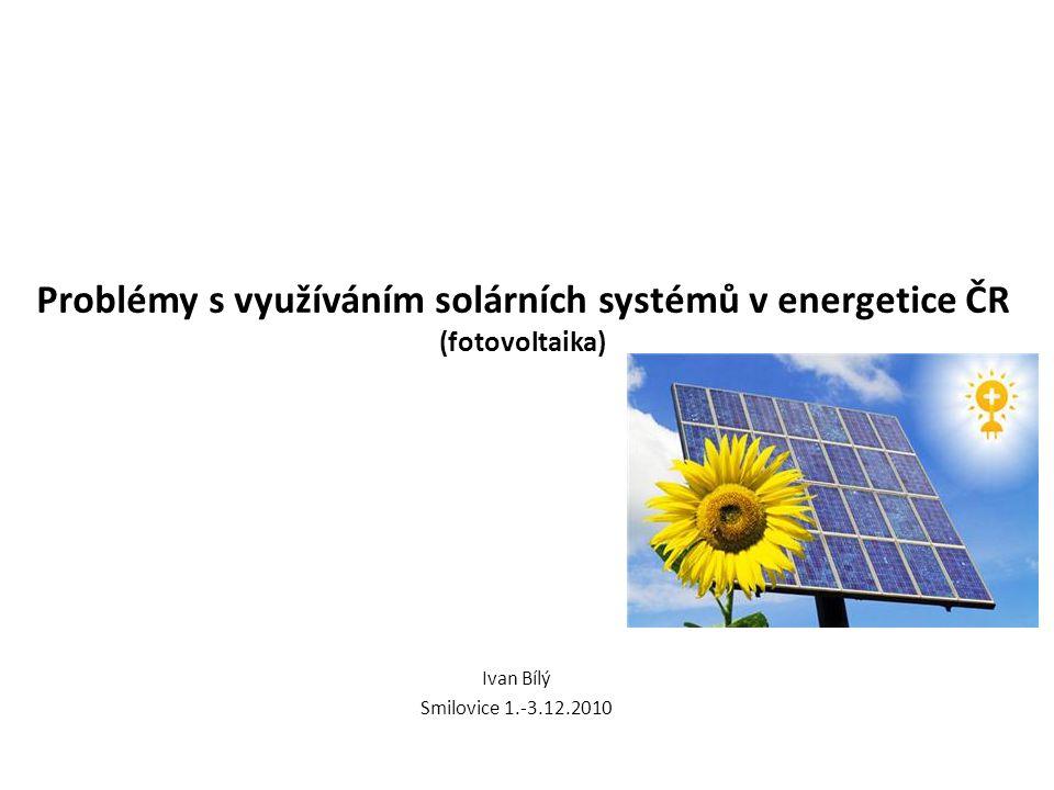 Problémy s využíváním solárních systémů v energetice ČR (fotovoltaika) Ivan Bílý Smilovice 1.-3.12.2010