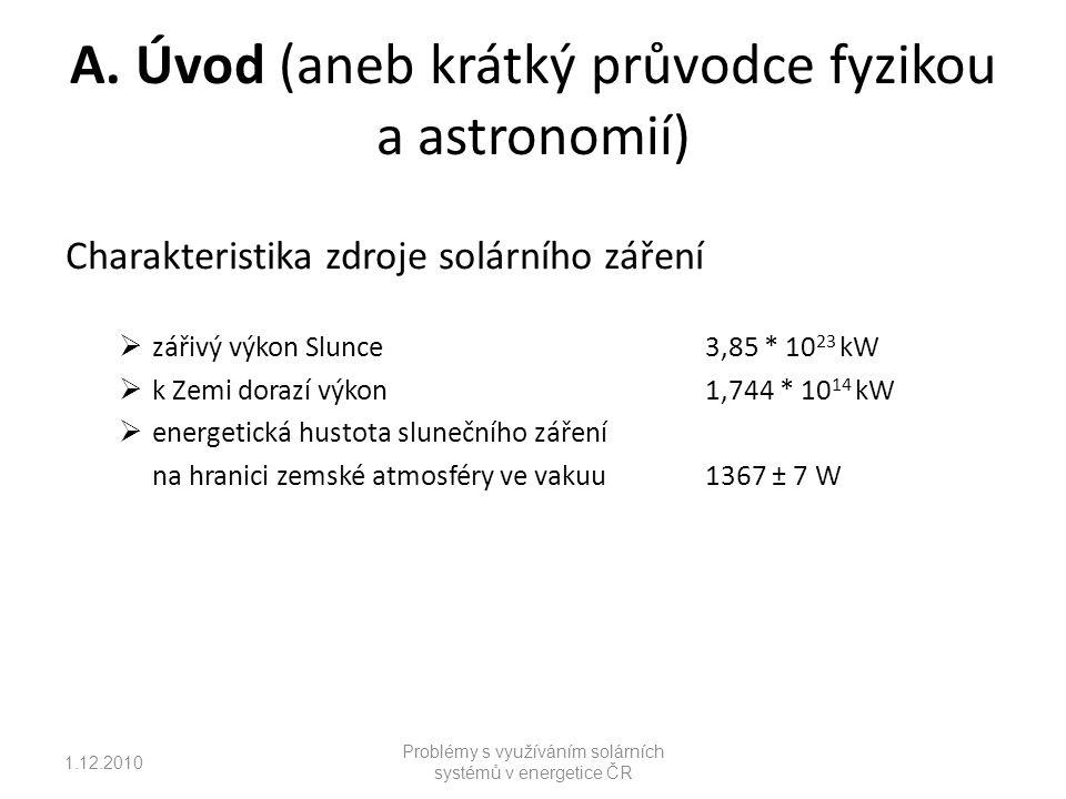 1.12.2010 Problémy s využíváním solárních systémů v energetice ČR Mechanismus přeměny sluneční energie a FV systémy  fotovoltaický článek, princip přeměny (napětí 0,57 V, proud 40 až 700 mA, výkon 40 až 300 mW)  modul (napětí 17,5 až 24 Vss, výkon 80 až 100 W/m 2 )  fotovoltaické systémy jednoduché FV systémy autonomní FV systém systémy spojené se sítí