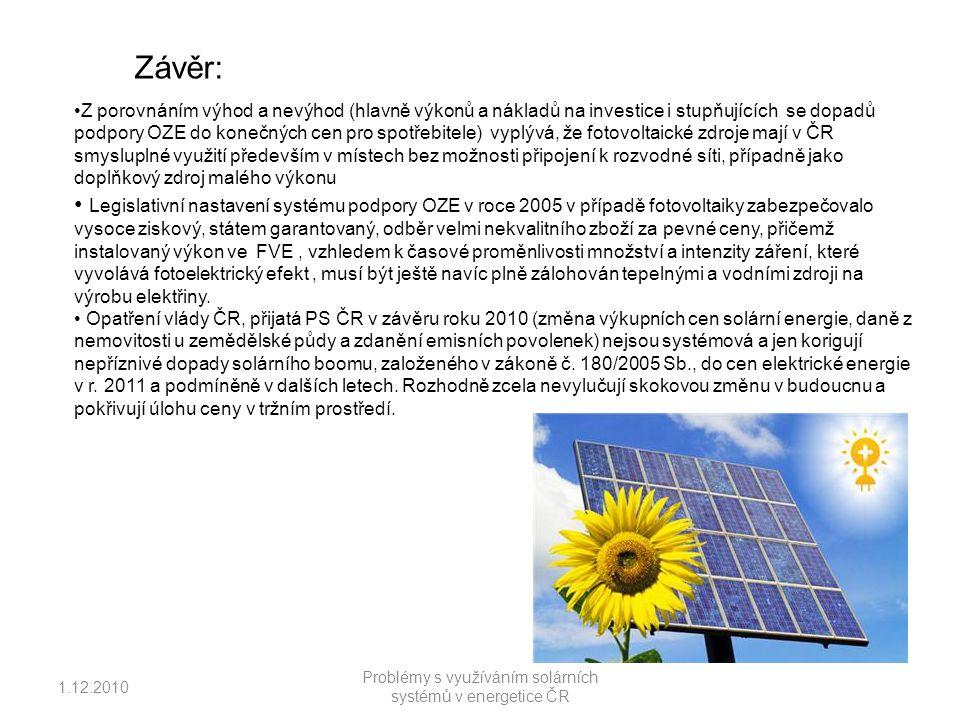 1.12.2010 Problémy s využíváním solárních systémů v energetice ČR Závěr: Z porovnáním výhod a nevýhod (hlavně výkonů a nákladů na investice i stupňujících se dopadů podpory OZE do konečných cen pro spotřebitele) vyplývá, že fotovoltaické zdroje mají v ČR smysluplné využití především v místech bez možnosti připojení k rozvodné síti, případně jako doplňkový zdroj malého výkonu Legislativní nastavení systému podpory OZE v roce 2005 v případě fotovoltaiky zabezpečovalo vysoce ziskový, státem garantovaný, odběr velmi nekvalitního zboží za pevné ceny, přičemž instalovaný výkon ve FVE, vzhledem k časové proměnlivosti množství a intenzity záření, které vyvolává fotoelektrický efekt, musí být ještě navíc plně zálohován tepelnými a vodními zdroji na výrobu elektřiny.