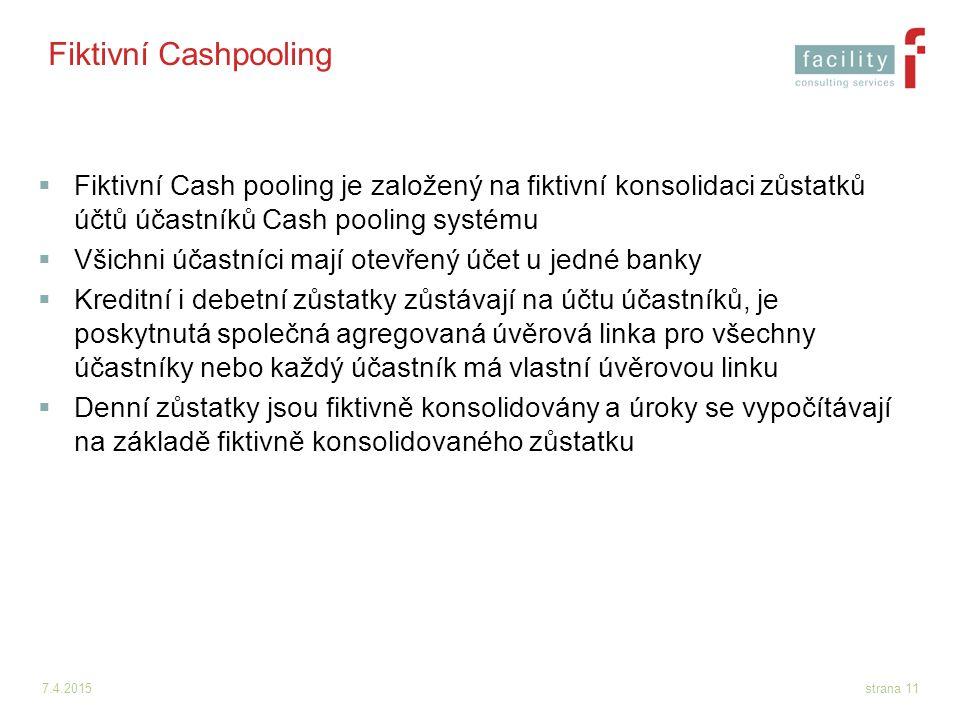 7.4.2015strana 11 Fiktivní Cashpooling  Fiktivní Cash pooling je založený na fiktivní konsolidaci zůstatků účtů účastníků Cash pooling systému  Všic