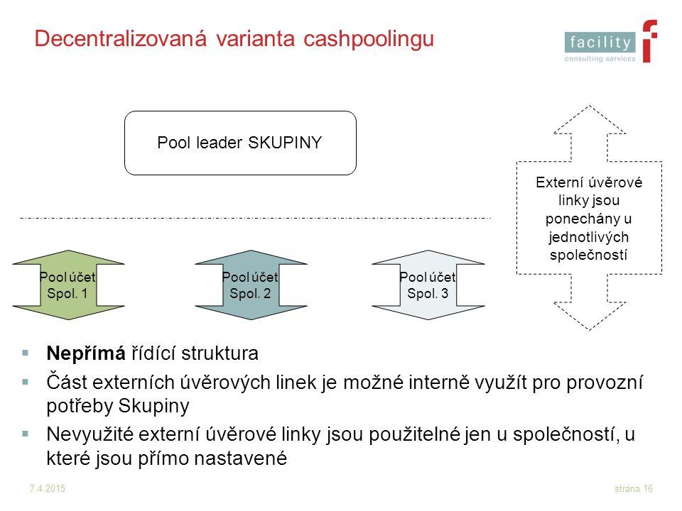 7.4.2015strana 16 Decentralizovaná varianta cashpoolingu Pool leader SKUPINY Pool účet Spol. 1 Pool účet Spol. 2 Pool účet Spol. 3 Externí úvěrové lin