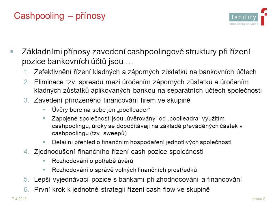 7.4.2015strana 9 Cashpooling – příklad struktury  Následující schéma znázorňuje fungování víceúrovňového cash poolingu v praxi  V případě implementace cash poolingu je výhodnější víceúrovňová struktura cash poolingu (například: mezi mateřskou společností jako poolleadrem a mezi dceřinými společnostmi jako zapojenými společnostmi), a to zejména z důvodu jednoduššího sledování finančních převodů v cashpoolingové struktuře.
