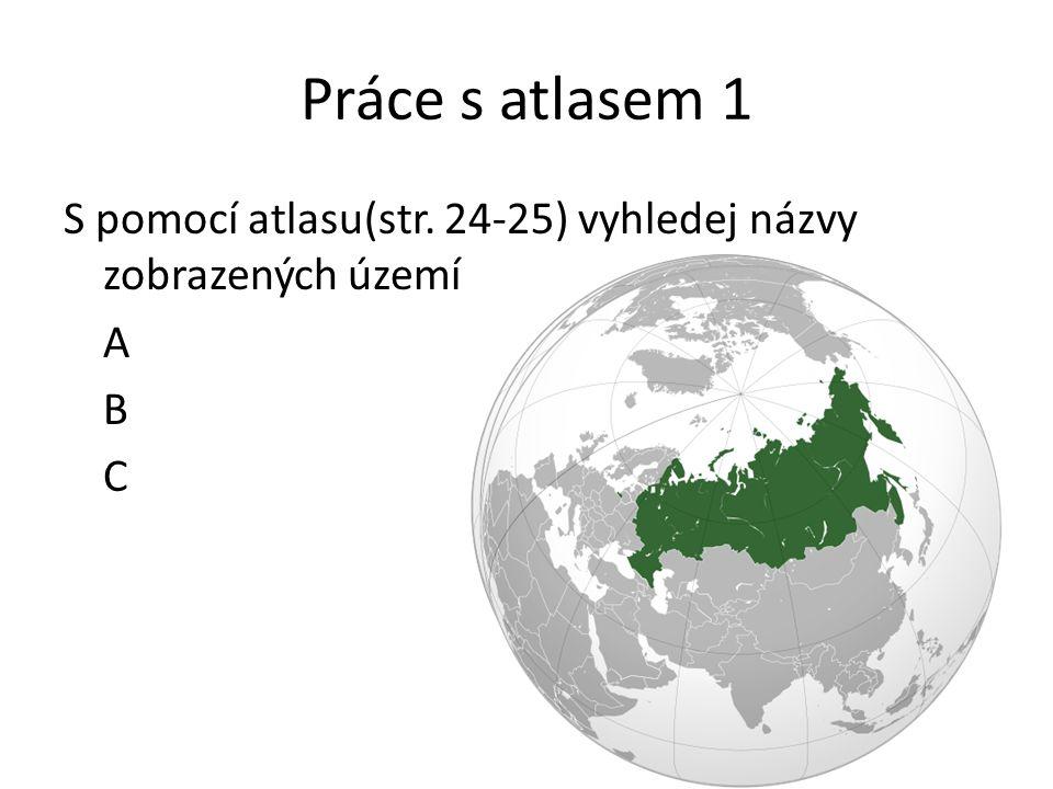 Práce s atlasem 1 S pomocí atlasu(str. 24-25) vyhledej názvy zobrazených území A B C