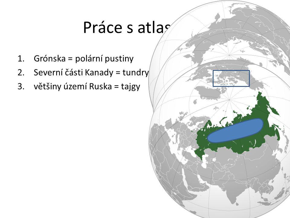 Práce s atlasem 2 1.Grónska = polární pustiny 2.Severní části Kanady = tundry 3.většiny území Ruska = tajgy