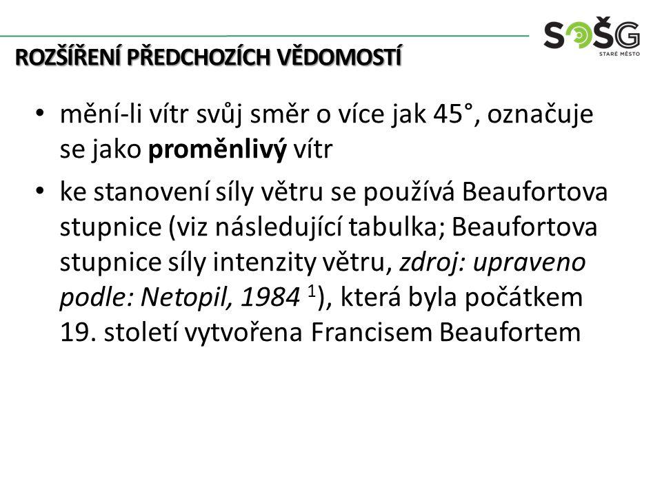 ROZŠÍŘENÍ PŘEDCHOZÍCH VĚDOMOSTÍ mění-li vítr svůj směr o více jak 45°, označuje se jako proměnlivý vítr ke stanovení síly větru se používá Beaufortova stupnice (viz následující tabulka; Beaufortova stupnice síly intenzity větru, zdroj: upraveno podle: Netopil, 1984 1 ), která byla počátkem 19.