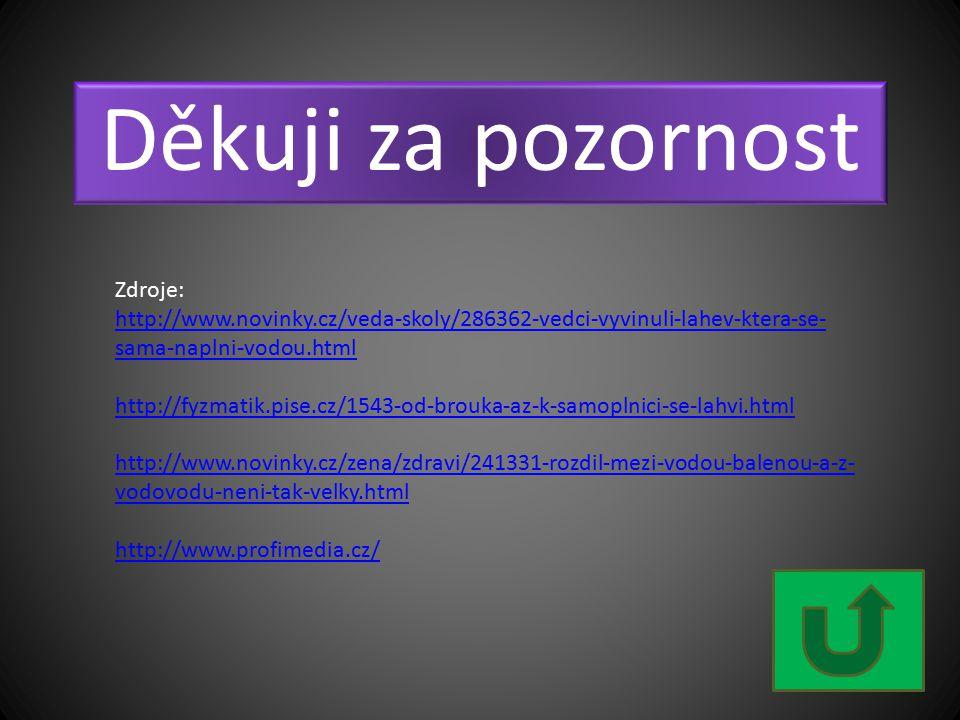 Děkuji za pozornost Zdroje: http://www.novinky.cz/veda-skoly/286362-vedci-vyvinuli-lahev-ktera-se- sama-naplni-vodou.html http://fyzmatik.pise.cz/1543