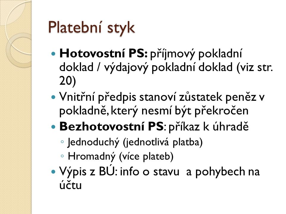 Platební styk Hotovostní PS: příjmový pokladní doklad / výdajový pokladní doklad (viz str. 20) Vnitřní předpis stanoví zůstatek peněz v pokladně, kter