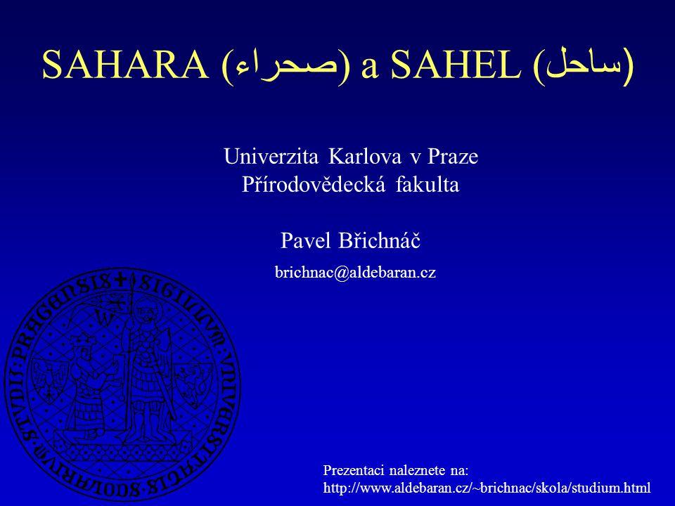SAHARA ( صحراء ) a SAHEL ( ساحل) Univerzita Karlova v Praze Přírodovědecká fakulta Pavel Břichnáč brichnac@aldebaran.cz Prezentaci naleznete na: http: