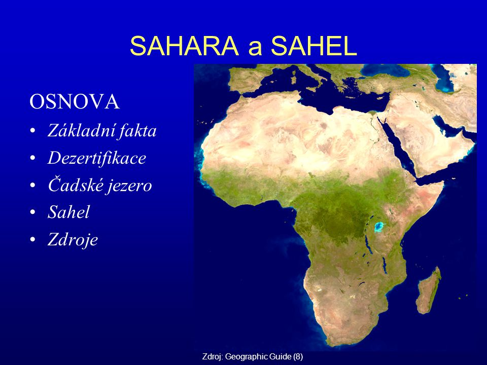SAHARA a SAHEL OSNOVA Základní fakta Dezertifikace Čadské jezero Sahel Zdroje Zdroj: Geographic Guide (8)