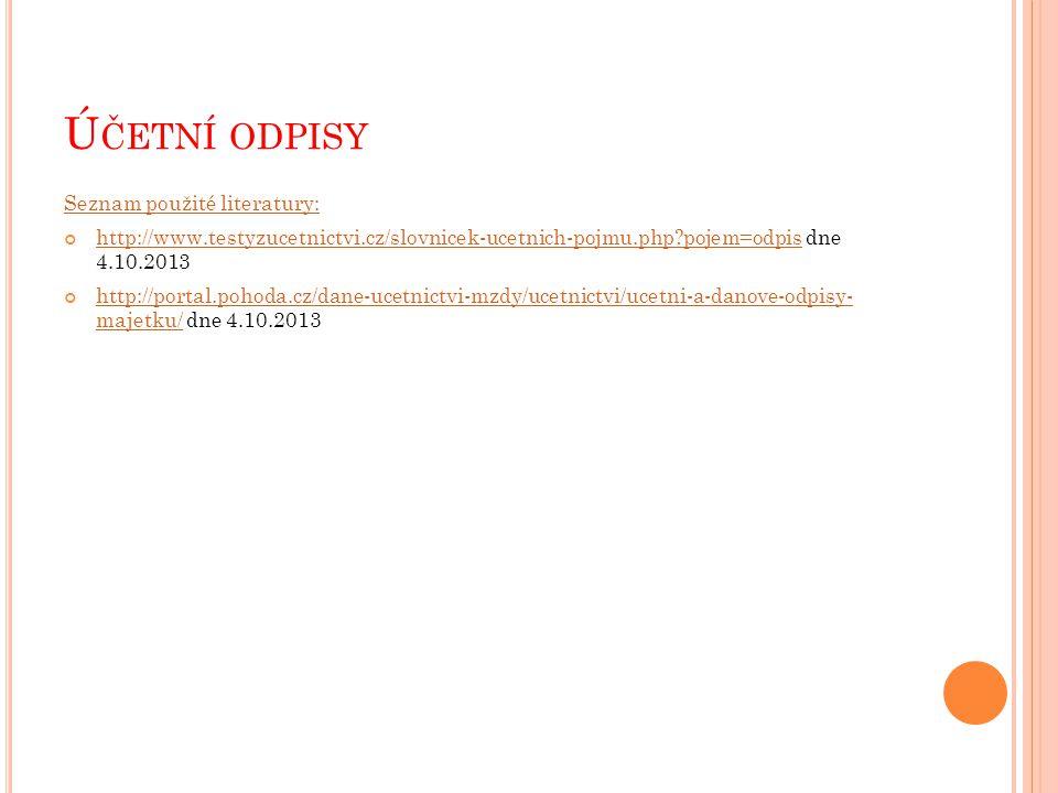 Ú ČETNÍ ODPISY Seznam použité literatury: http://www.testyzucetnictvi.cz/slovnicek-ucetnich-pojmu.php?pojem=odpishttp://www.testyzucetnictvi.cz/slovnicek-ucetnich-pojmu.php?pojem=odpis dne 4.10.2013 http://portal.pohoda.cz/dane-ucetnictvi-mzdy/ucetnictvi/ucetni-a-danove-odpisy- majetku/http://portal.pohoda.cz/dane-ucetnictvi-mzdy/ucetnictvi/ucetni-a-danove-odpisy- majetku/ dne 4.10.2013