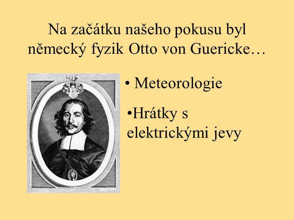Na začátku našeho pokusu byl německý fyzik Otto von Guericke… Hrátky s elektrickými jevy Meteorologie