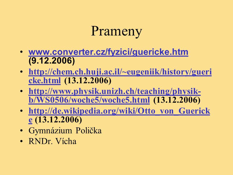 Prameny www.converter.cz/fyzici/guericke.htm (9.12.2006)www.converter.cz/fyzici/guericke.htm http://chem.ch.huji.ac.il/~eugeniik/history/gueri cke.html (13.12.2006)http://chem.ch.huji.ac.il/~eugeniik/history/gueri cke.html http://www.physik.unizh.ch/teaching/physik- b/WS0506/woche5/woche5.html (13.12.2006)http://www.physik.unizh.ch/teaching/physik- b/WS0506/woche5/woche5.html http://de.wikipedia.org/wiki/Otto_von_Guerick e (13.12.2006)http://de.wikipedia.org/wiki/Otto_von_Guerick e Gymnázium Polička RNDr.