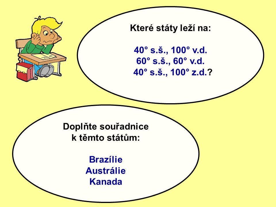 Které státy leží na: 40° s.š., 100° v.d. 60° s.š., 60° v.d. 40° s.š., 100° z.d.? Doplňte souřadnice k těmto státům: Brazílie Austrálie Kanada