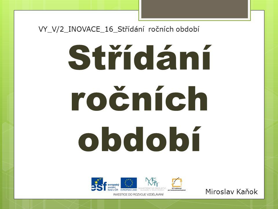 VY_V/2_INOVACE_16_Střídání ročních období Střídání ročních období Miroslav Kaňok