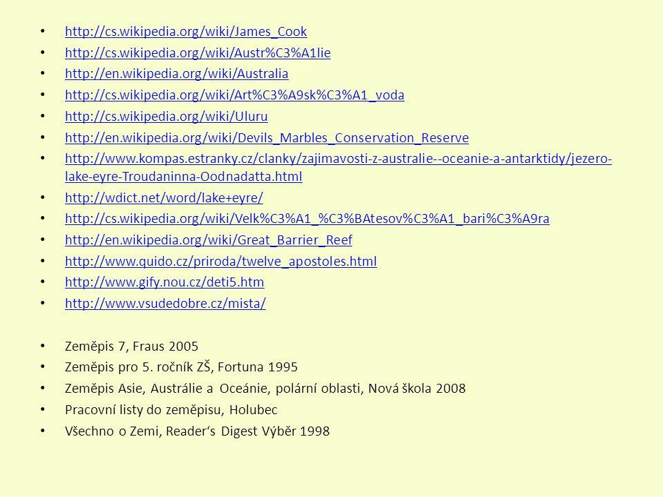 http://cs.wikipedia.org/wiki/James_Cook http://cs.wikipedia.org/wiki/Austr%C3%A1lie http://en.wikipedia.org/wiki/Australia http://cs.wikipedia.org/wiki/Art%C3%A9sk%C3%A1_voda http://cs.wikipedia.org/wiki/Uluru http://en.wikipedia.org/wiki/Devils_Marbles_Conservation_Reserve http://www.kompas.estranky.cz/clanky/zajimavosti-z-australie--oceanie-a-antarktidy/jezero- lake-eyre-Troudaninna-Oodnadatta.html http://www.kompas.estranky.cz/clanky/zajimavosti-z-australie--oceanie-a-antarktidy/jezero- lake-eyre-Troudaninna-Oodnadatta.html http://wdict.net/word/lake+eyre/ http://cs.wikipedia.org/wiki/Velk%C3%A1_%C3%BAtesov%C3%A1_bari%C3%A9ra http://en.wikipedia.org/wiki/Great_Barrier_Reef http://www.quido.cz/priroda/twelve_apostoles.html http://www.gify.nou.cz/deti5.htm http://www.vsudedobre.cz/mista/ Zeměpis 7, Fraus 2005 Zeměpis pro 5.