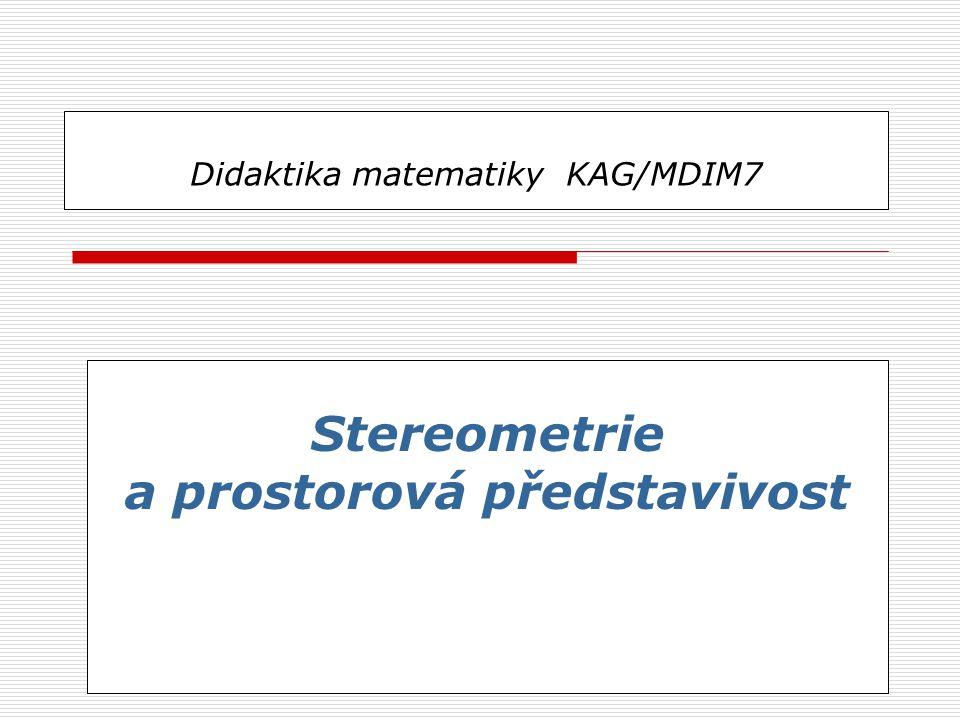 Didaktika matematiky KAG/MDIM7 Stereometrie a prostorová představivost