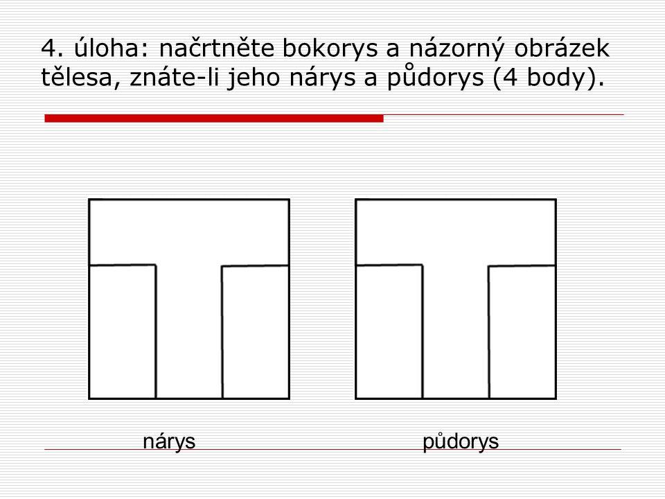 4. úloha: načrtněte bokorys a názorný obrázek tělesa, znáte-li jeho nárys a půdorys (4 body). nárys půdorys