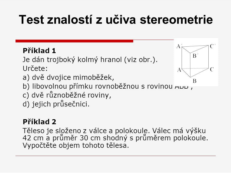 Test znalostí z učiva stereometrie Příklad 1 Je dán trojboký kolmý hranol (viz obr.). Určete: a) dvě dvojice mimoběžek, b) libovolnou přímku rovnoběžn