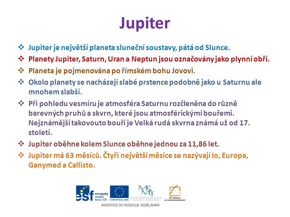 Jupiter  Jupiter je největší planeta sluneční soustavy, pátá od Slunce.  Planety Jupiter, Saturn, Uran a Neptun jsou označovány jako plynní obři. 